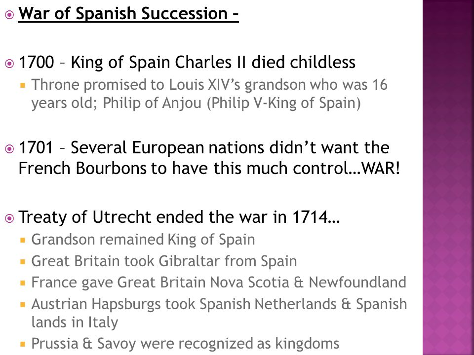  War of Spanish Succession –  1700 – King of Spain Charles II died childless  Throne promised to Louis XIV's grandson who was 16 years old; Philip