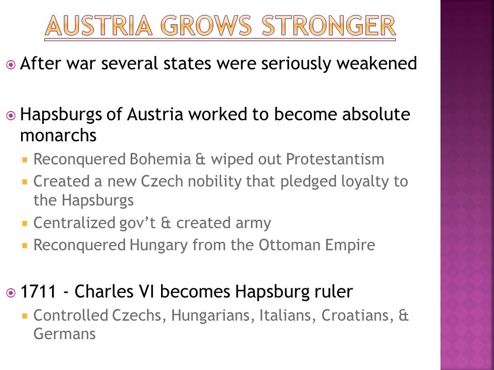  After war several states were seriously weakened  Hapsburgs of Austria worked to become absolute monarchs  Reconquered Bohemia & wiped out Protest
