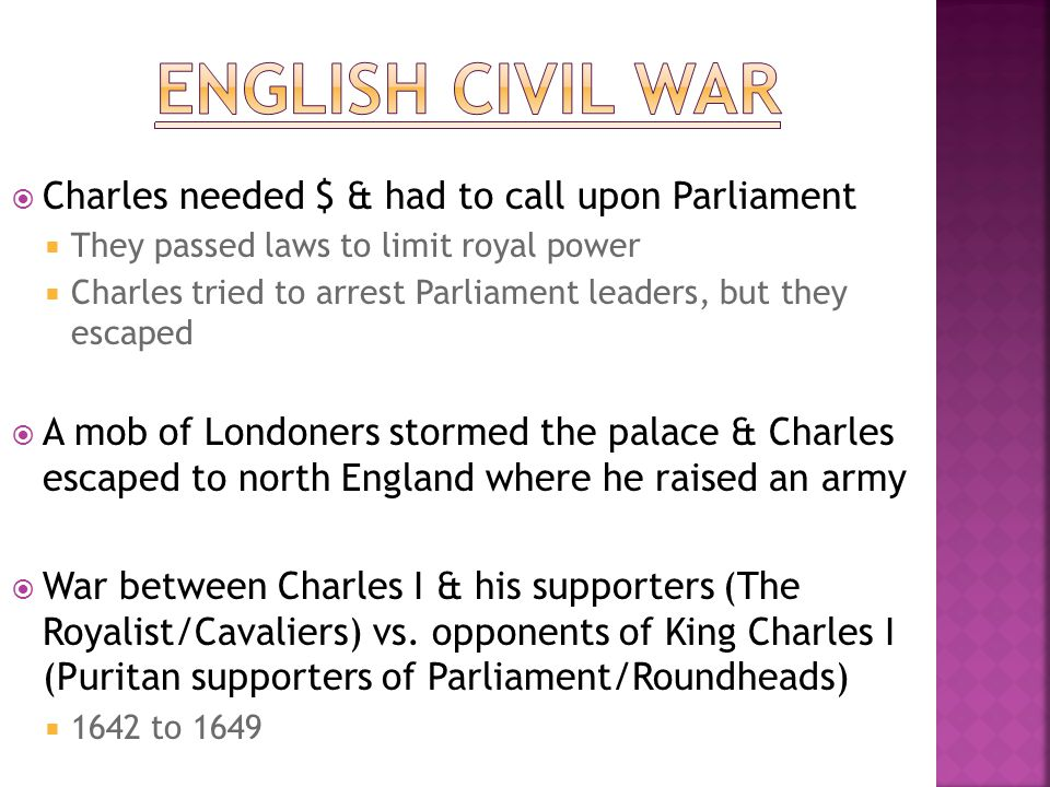  Charles needed $ & had to call upon Parliament  They passed laws to limit royal power  Charles tried to arrest Parliament leaders, but they escape