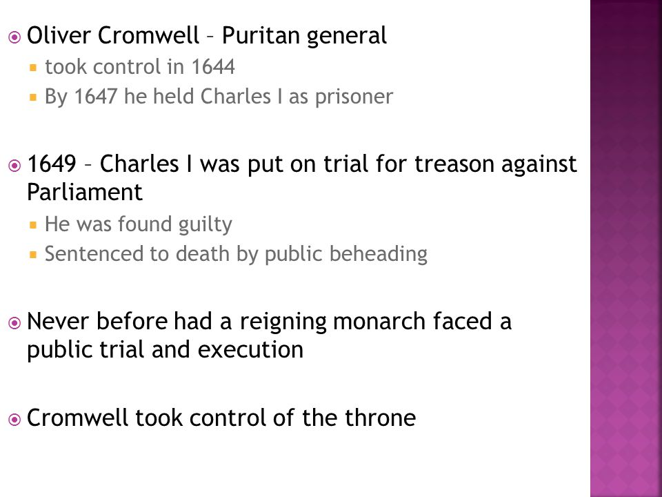  Oliver Cromwell – Puritan general  took control in 1644  By 1647 he held Charles I as prisoner  1649 – Charles I was put on trial for treason aga