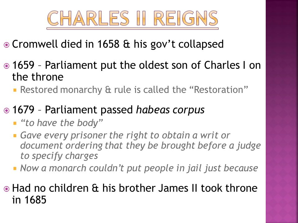  Cromwell died in 1658 & his gov't collapsed  1659 – Parliament put the oldest son of Charles I on the throne  Restored monarchy & rule is called t
