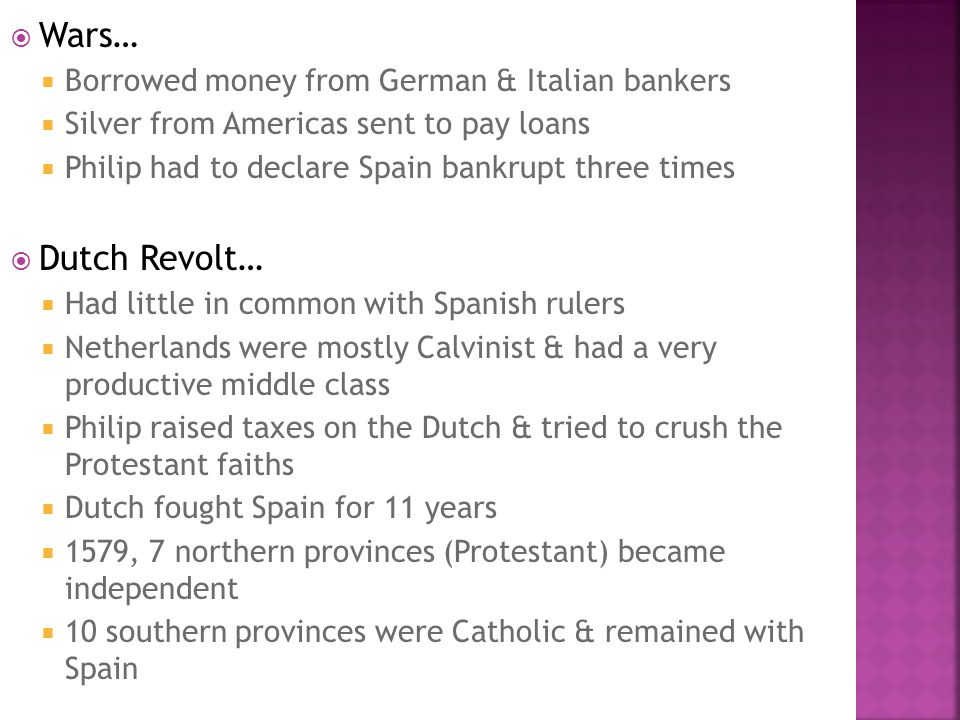  Wars…  Borrowed money from German & Italian bankers  Silver from Americas sent to pay loans  Philip had to declare Spain bankrupt three times  D