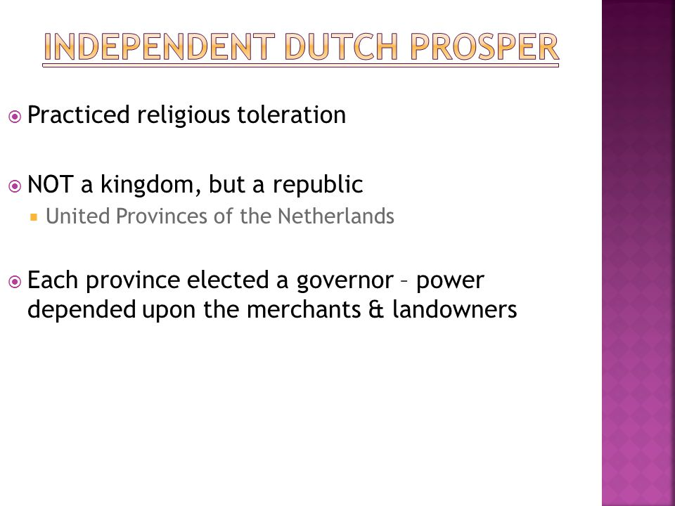  Practiced religious toleration  NOT a kingdom, but a republic  United Provinces of the Netherlands  Each province elected a governor – power depe