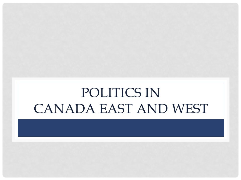 POLITICS IN CANADA EAST AND WEST