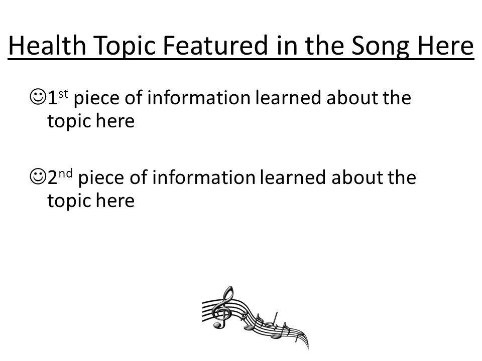 Health Topic Featured in the Song Here 1 st piece of information learned about the topic here 2 nd piece of information learned about the topic here