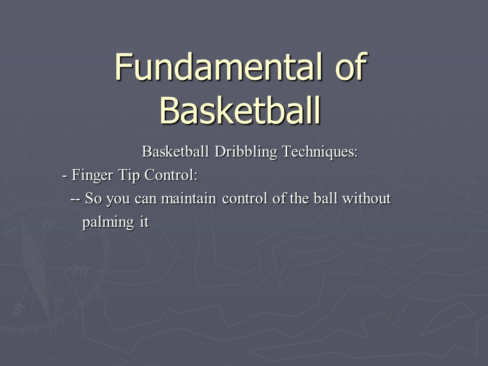 Fundamental of Basketball Basketball Dribbling Techniques: - Finger Tip Control: -- So you can maintain control of the ball without -- So you can main