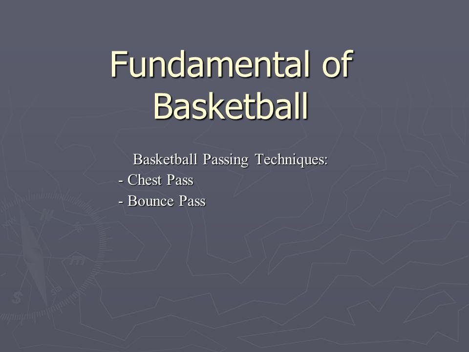 Fundamental of Basketball Basketball Passing Techniques: - Chest Pass - Bounce Pass