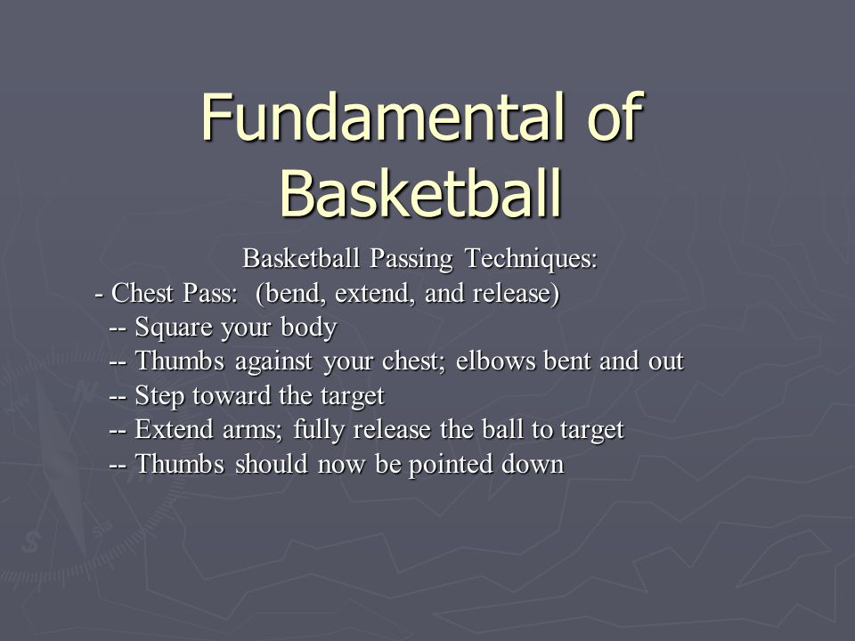 Fundamental of Basketball Basketball Passing Techniques: - Bounce Pass: (bend, extend, and release) -- Spread your fingers along the sides of the ball -- Spread your fingers along the sides of the ball -- Start the ball at chest level -- Start the ball at chest level -- Keep knees bent -- Keep knees bent -- Release the ball by extending arms downwards -- Release the ball by extending arms downwards -- Upon release, turn palms outward toward the floor -- Upon release, turn palms outward toward the floor -- Ball should contact the ground two-thirds of the way -- Ball should contact the ground two-thirds of the way from your teammate from your teammate