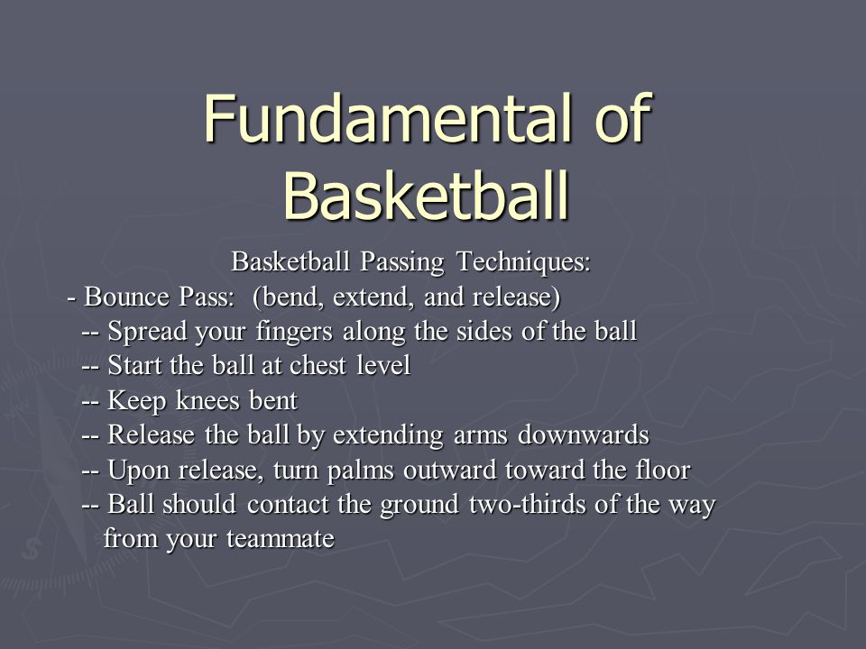 Fundamental of Basketball Basketball Passing Techniques: - Bounce Pass: (bend, extend, and release) -- Spread your fingers along the sides of the ball