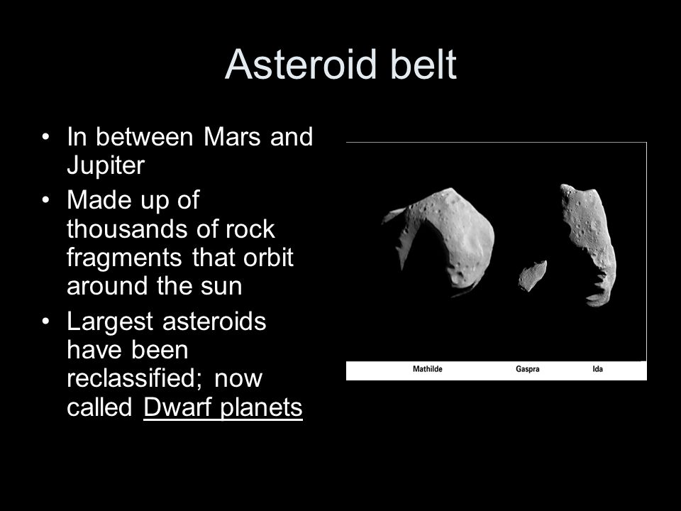 In between Mars and Jupiter Made up of thousands of rock fragments that orbit around the sun Largest asteroids have been reclassified; now called Dwar