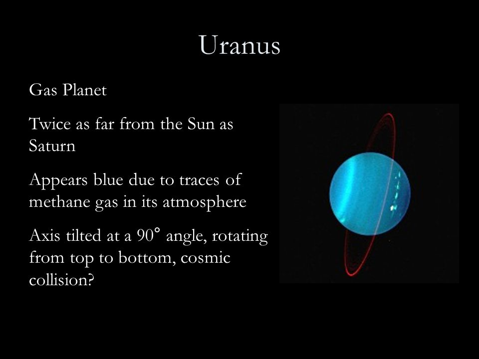 Uranus Gas Planet Twice as far from the Sun as Saturn Appears blue due to traces of methane gas in its atmosphere Axis tilted at a 90° angle, rotating