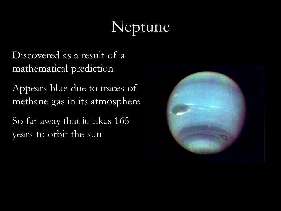 Neptune Discovered as a result of a mathematical prediction Appears blue due to traces of methane gas in its atmosphere So far away that it takes 165