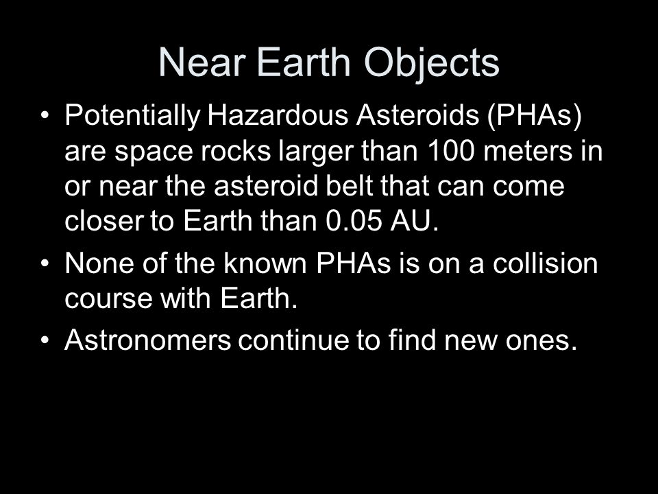 Near Earth Objects Potentially Hazardous Asteroids (PHAs) are space rocks larger than 100 meters in or near the asteroid belt that can come closer to