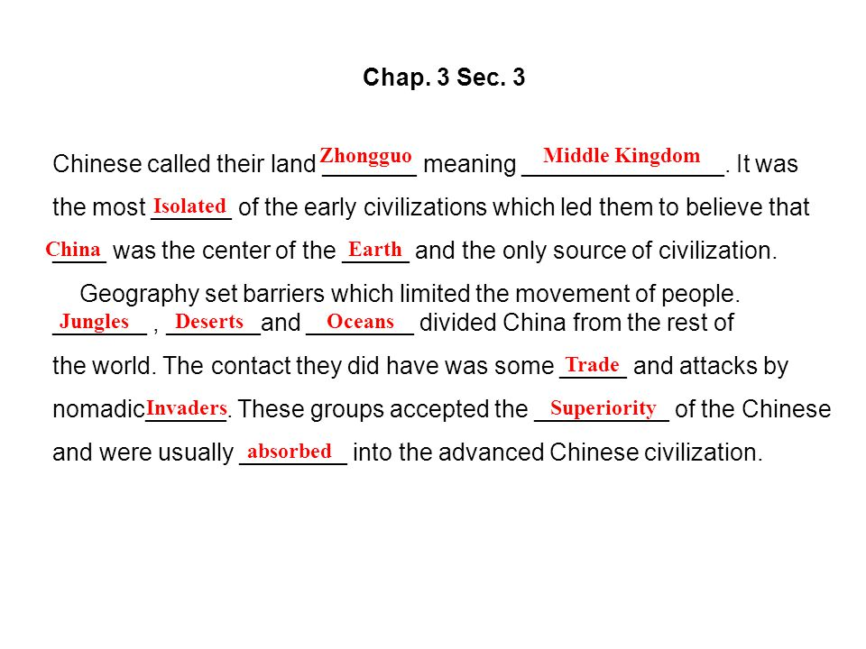 Chap. 3 Sec. 3 Chinese called their land _______ meaning _______________. It was the most ______ of the early civilizations which led them to believe