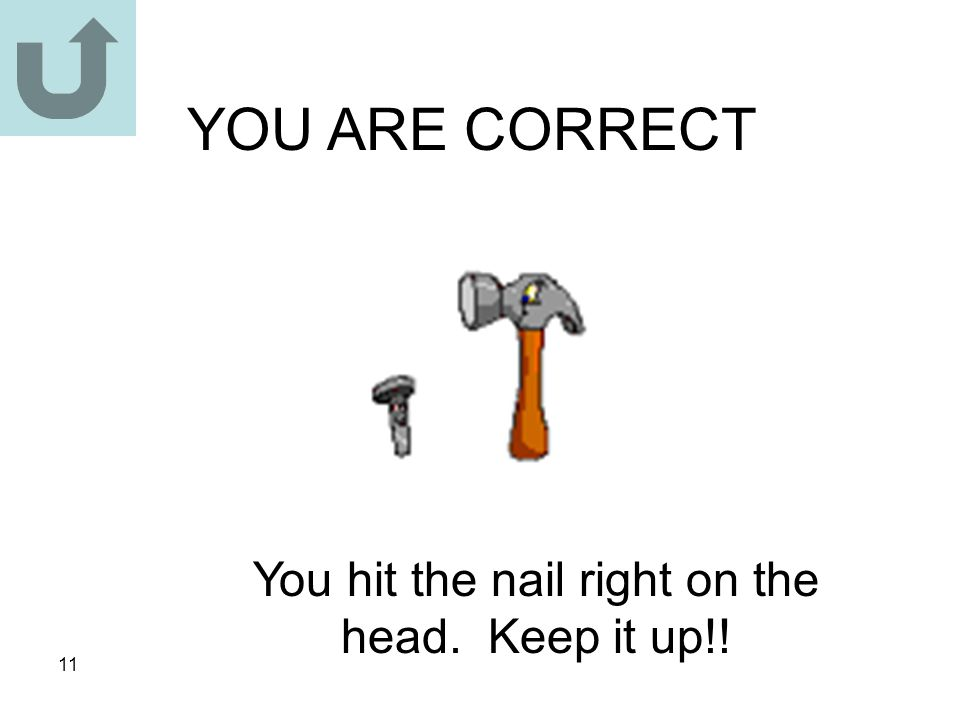 11 YOU ARE CORRECT You hit the nail right on the head. Keep it up!!