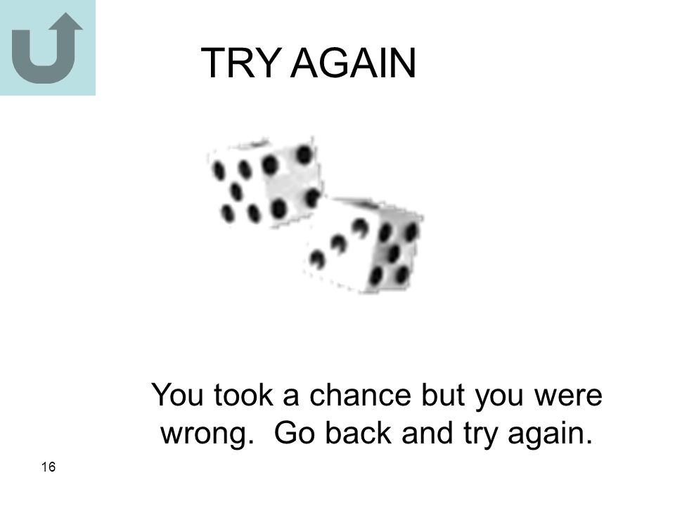 16 TRY AGAIN You took a chance but you were wrong. Go back and try again.