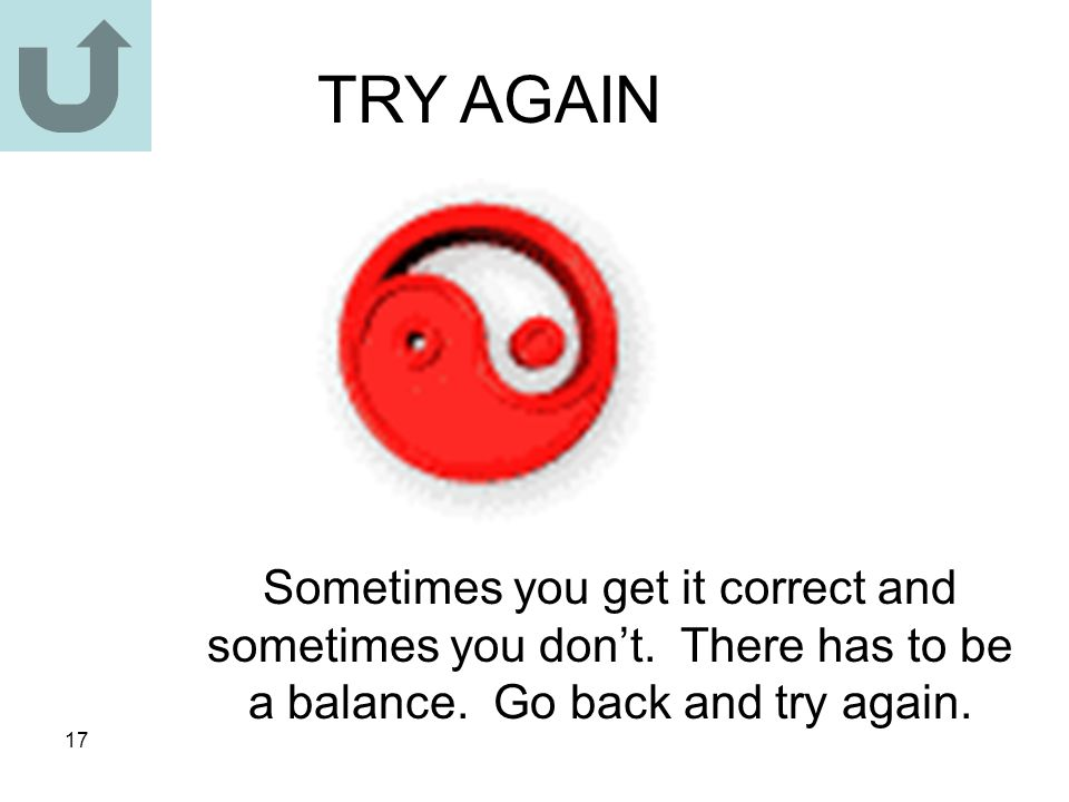 17 TRY AGAIN Sometimes you get it correct and sometimes you don't. There has to be a balance. Go back and try again.