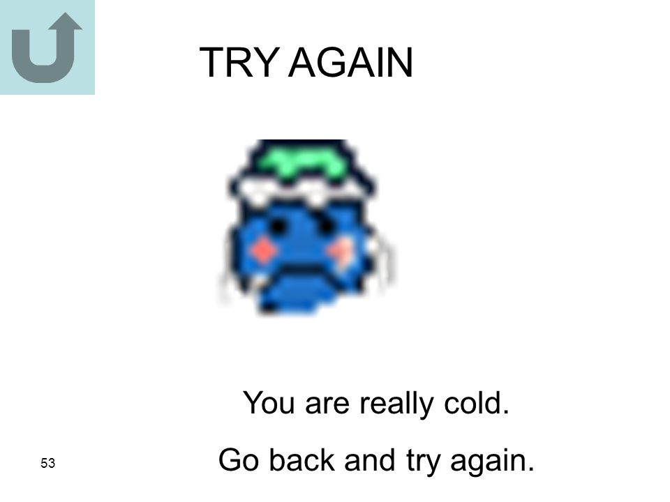 53 TRY AGAIN You are really cold. Go back and try again.