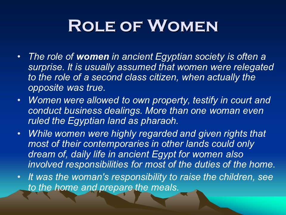 Role of Women The role of women in ancient Egyptian society is often a surprise. It is usually assumed that women were relegated to the role of a seco