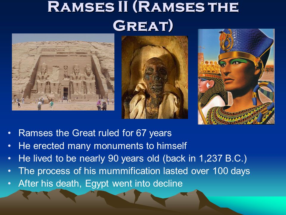 Ramses II (Ramses the Great) Ramses the Great ruled for 67 years He erected many monuments to himself He lived to be nearly 90 years old (back in 1,23