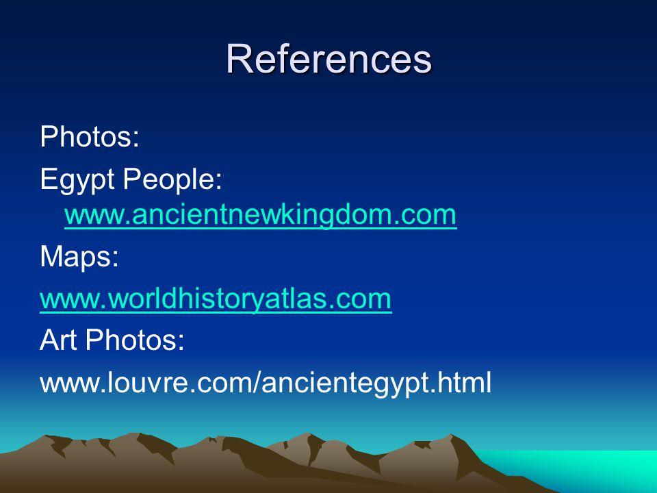 References Photos: Egypt People: www.ancientnewkingdom.com www.ancientnewkingdom.com Maps: www.worldhistoryatlas.com Art Photos: www.louvre.com/ancien