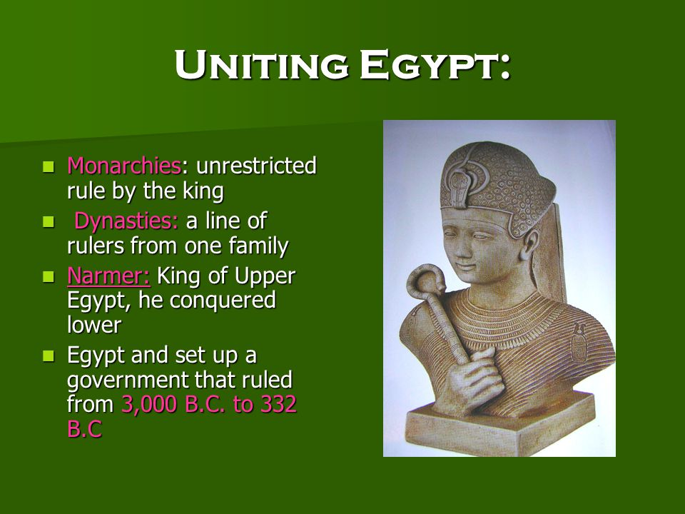 Uniting Egypt: Monarchies: unrestricted rule by the king Monarchies: unrestricted rule by the king Dynasties: a line of rulers from one family Dynasties: a line of rulers from one family Narmer: King of Upper Egypt, he conquered lower Narmer: King of Upper Egypt, he conquered lower Egypt and set up a government that ruled from 3,000 B.C.