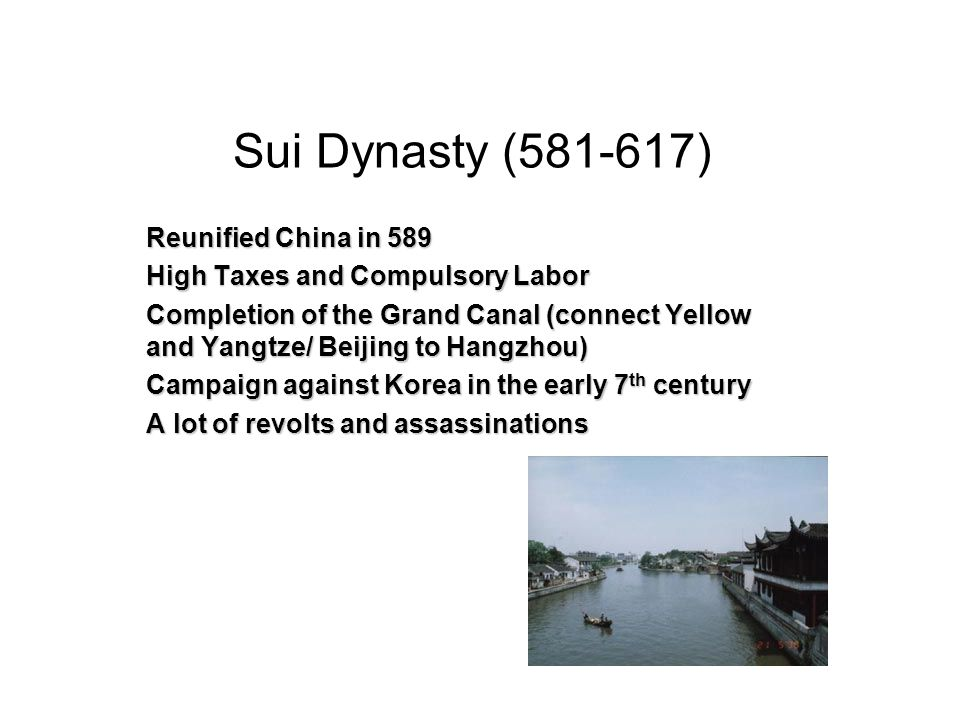 Sui Dynasty (581-617) Reunified China in 589 High Taxes and Compulsory Labor Completion of the Grand Canal (connect Yellow and Yangtze/ Beijing to Hangzhou) Campaign against Korea in the early 7 th century A lot of revolts and assassinations