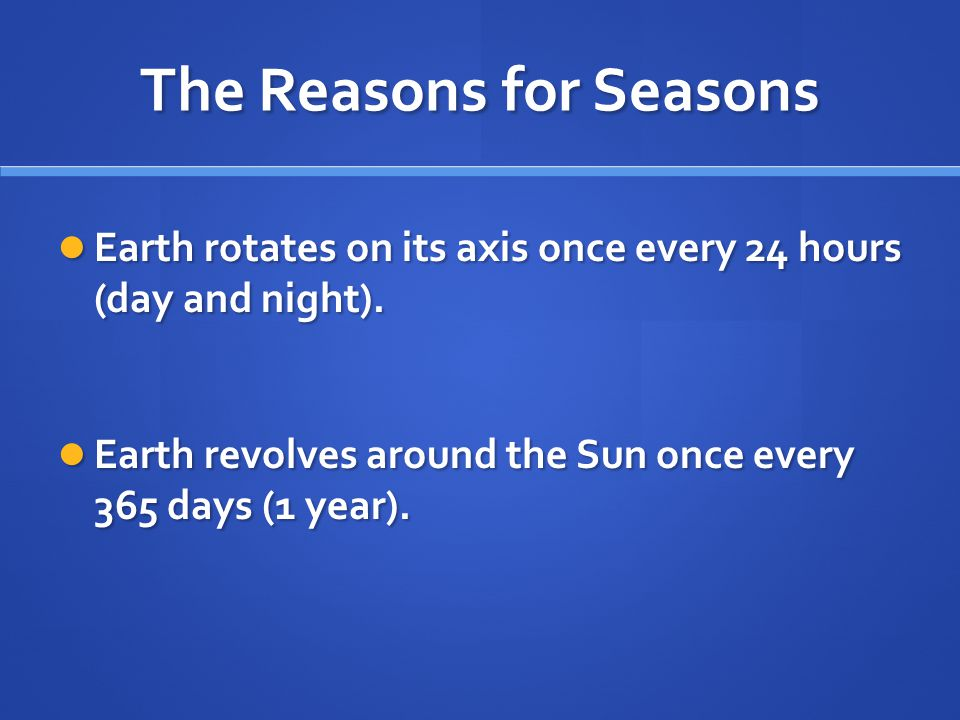 The Reasons for Seasons Earth rotates on its axis once every 24 hours (day and night). Earth rotates on its axis once every 24 hours (day and night).