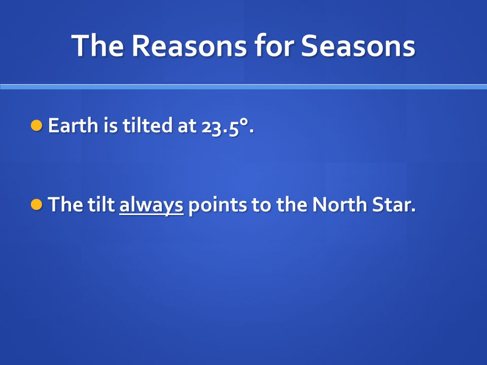 The Reasons for Seasons Earth is tilted at 23.5°. Earth is tilted at 23.5°. The tilt always points to the North Star. The tilt always points to the No