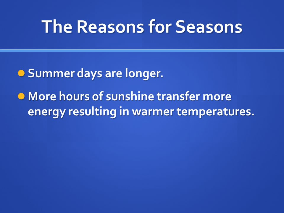 The Reasons for Seasons Summer days are longer. Summer days are longer. More hours of sunshine transfer more energy resulting in warmer temperatures.