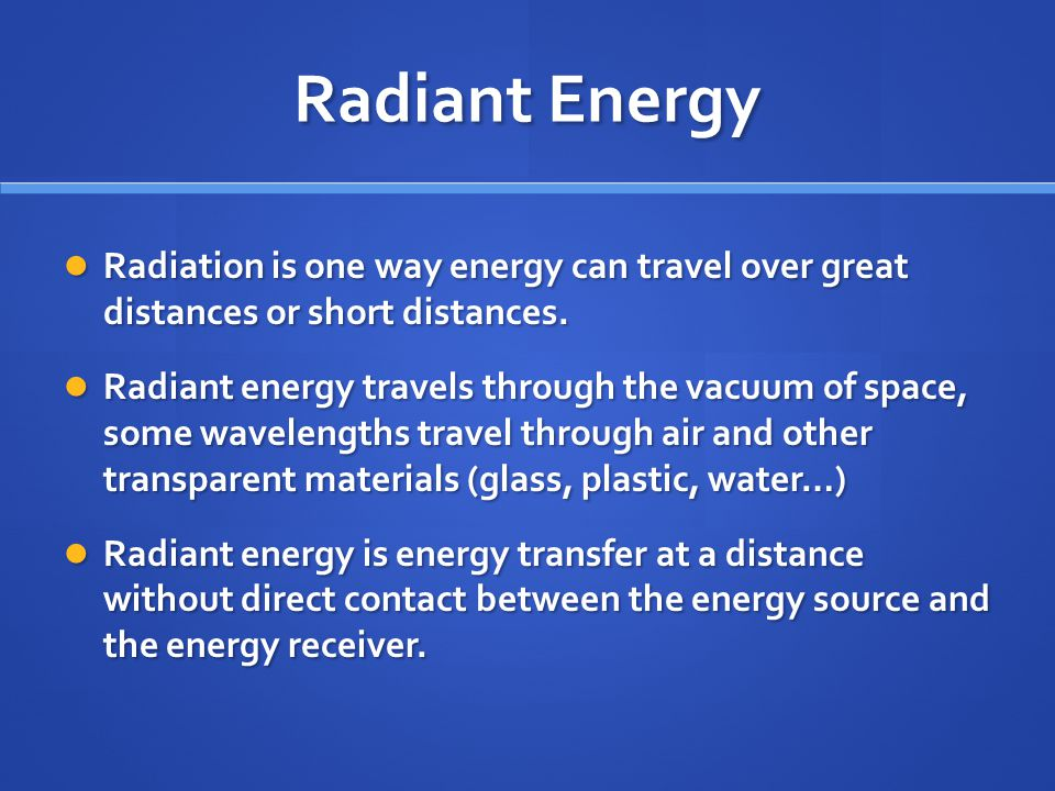 Radiant Energy Radiation is one way energy can travel over great distances or short distances. Radiation is one way energy can travel over great dista