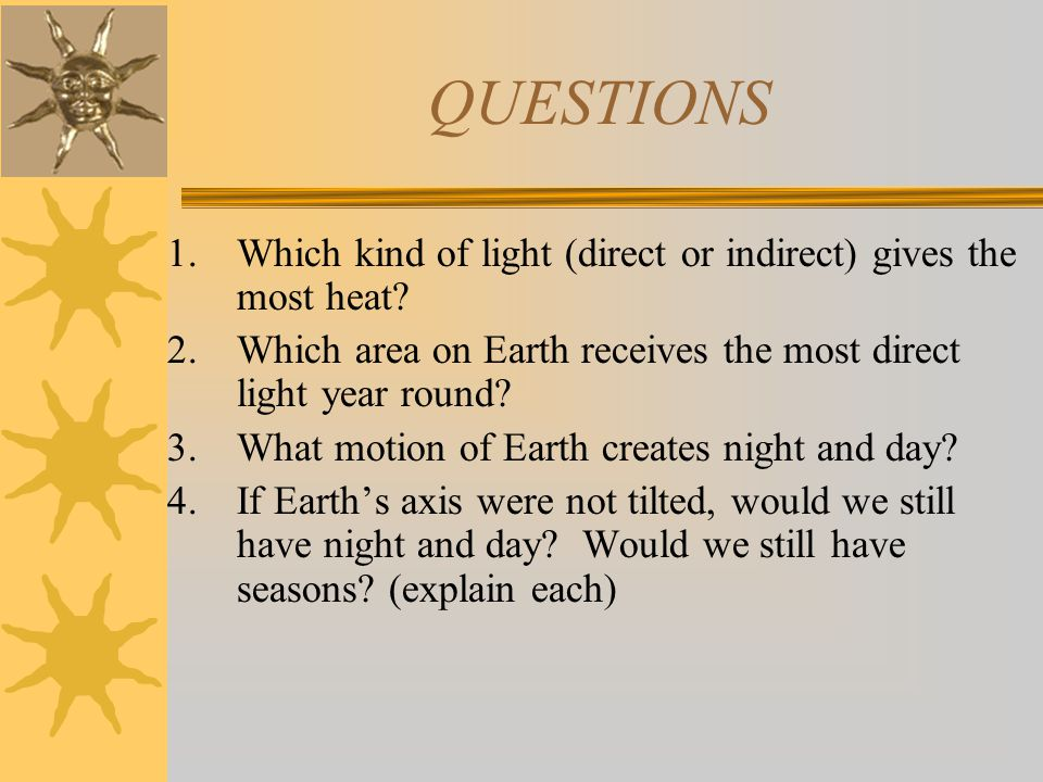 QUESTIONS 1.Which kind of light (direct or indirect) gives the most heat? 2.Which area on Earth receives the most direct light year round? 3.What moti