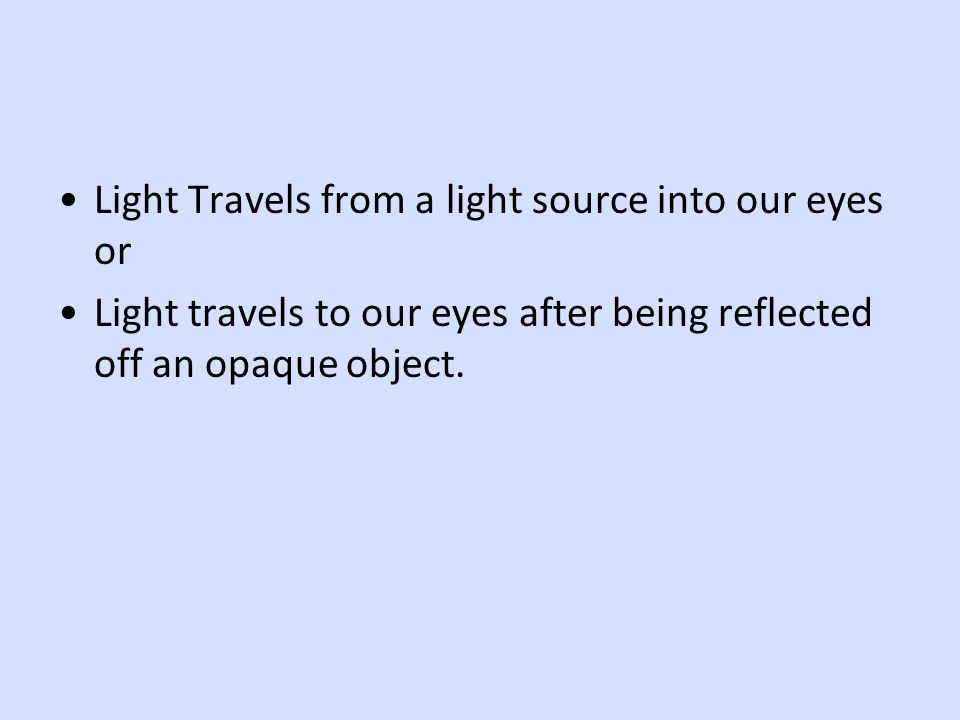 Light Travels from a light source into our eyes or Light travels to our eyes after being reflected off an opaque object.