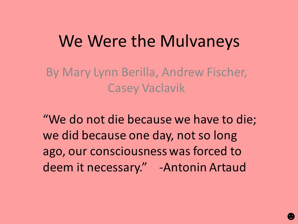 We Were the Mulvaneys By Mary Lynn Berilla, Andrew Fischer, Casey Vaclavik We do not die because we have to die; we did because one day, not so long ago, our consciousness was forced to deem it necessary. -Antonin Artaud ☻