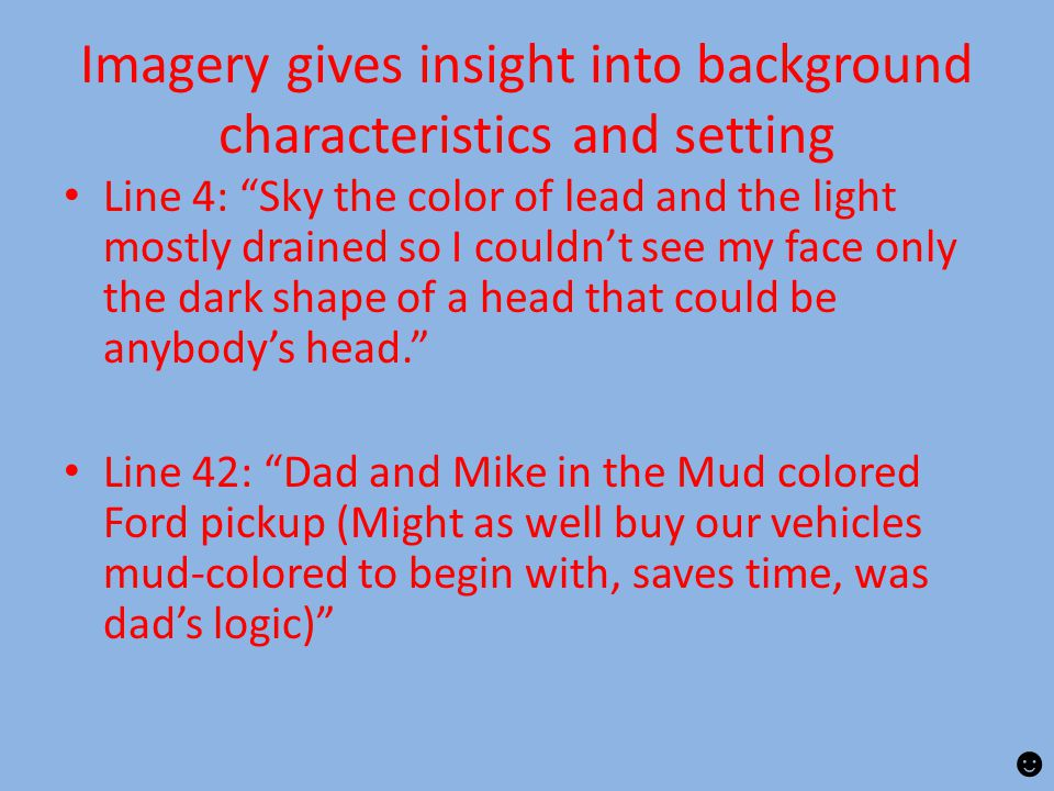 Imagery gives insight into background characteristics and setting Line 4: Sky the color of lead and the light mostly drained so I couldn't see my face only the dark shape of a head that could be anybody's head. Line 42: Dad and Mike in the Mud colored Ford pickup (Might as well buy our vehicles mud-colored to begin with, saves time, was dad's logic) ☻