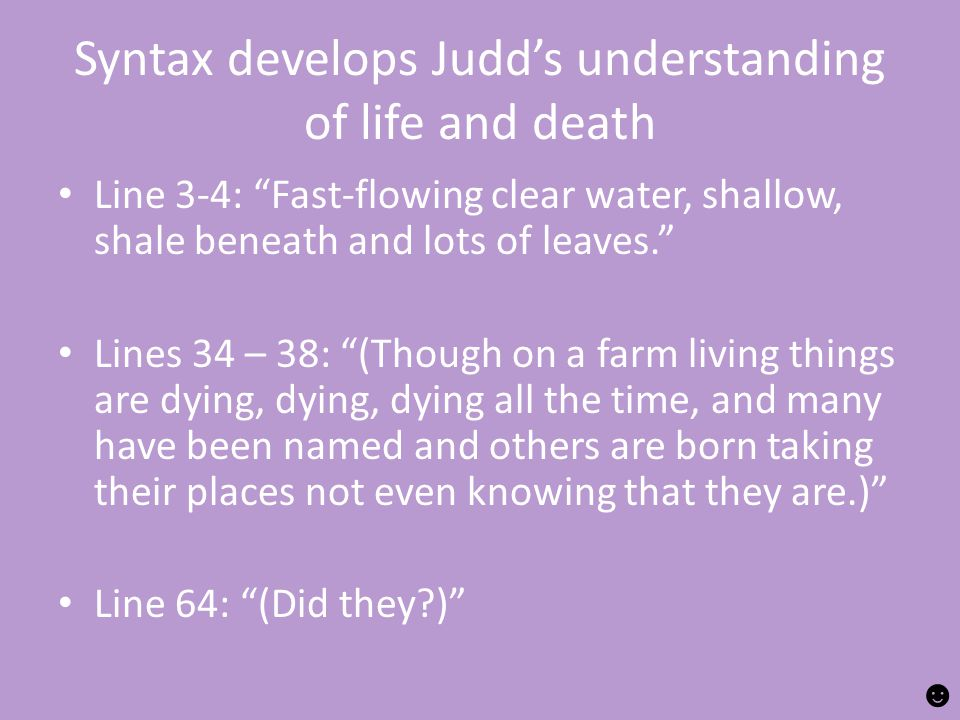 Syntax develops Judd's understanding of life and death Line 3-4: Fast-flowing clear water, shallow, shale beneath and lots of leaves. Lines 34 – 38: (Though on a farm living things are dying, dying, dying all the time, and many have been named and others are born taking their places not even knowing that they are.) Line 64: (Did they ) ☻