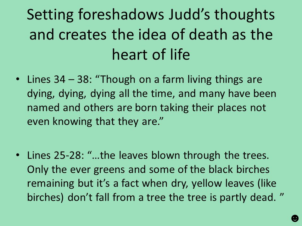 """Setting foreshadows Judd's thoughts and creates the idea of death as the heart of life Lines 34 – 38: """"Though on a farm living things are dying, dying"""