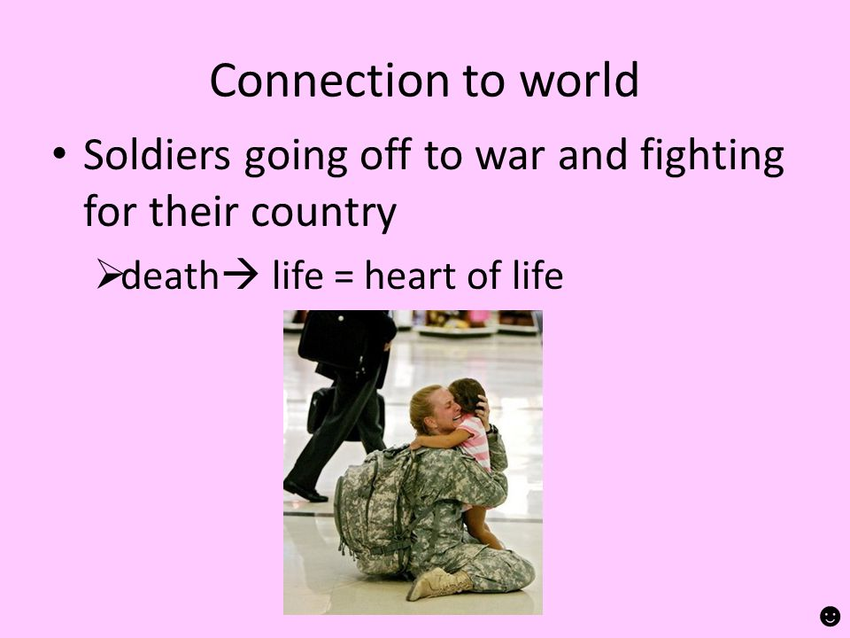 Connection to world Soldiers going off to war and fighting for their country  death  life = heart of life ☻