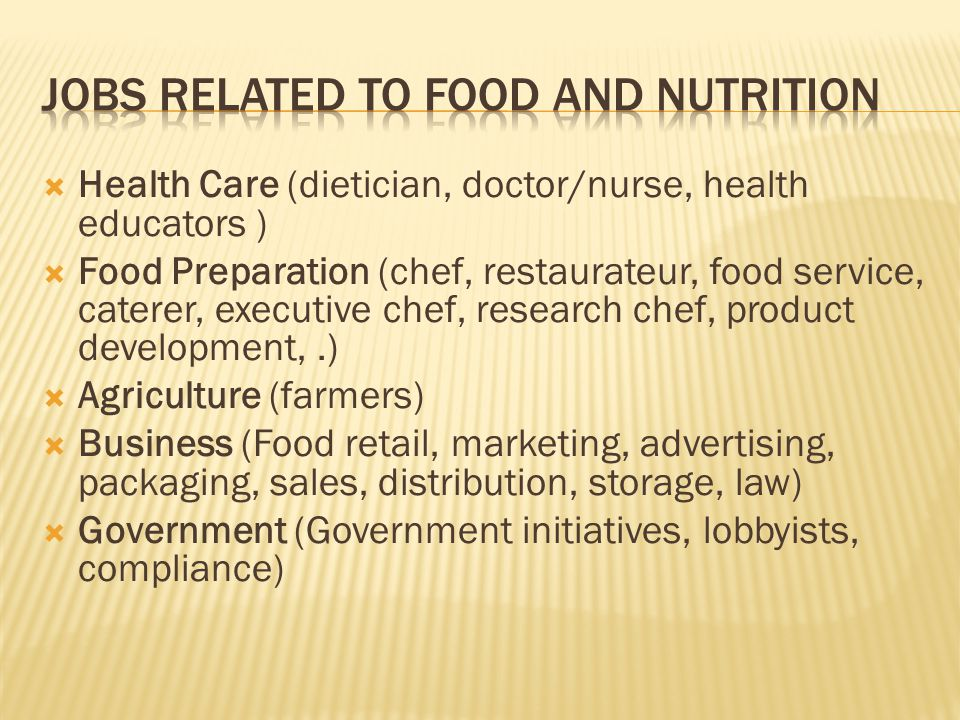  Health Care (dietician, doctor/nurse, health educators )  Food Preparation (chef, restaurateur, food service, caterer, executive chef, research chef, product development,.)  Agriculture (farmers)  Business (Food retail, marketing, advertising, packaging, sales, distribution, storage, law)  Government (Government initiatives, lobbyists, compliance)