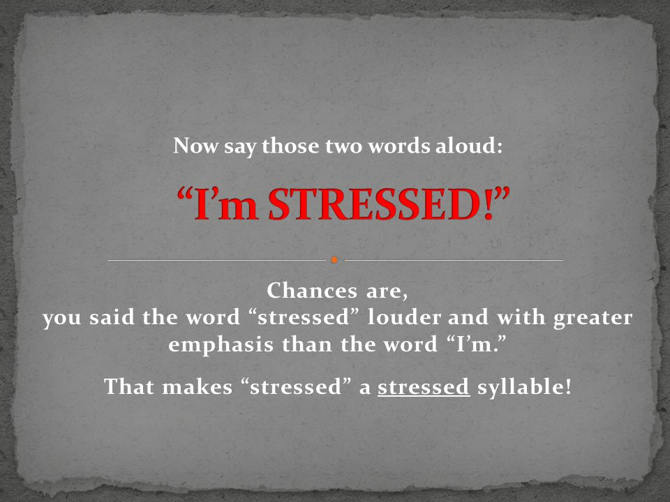 Chances are, you said the word stressed louder and with greater emphasis than the word I'm. That makes stressed a stressed syllable.