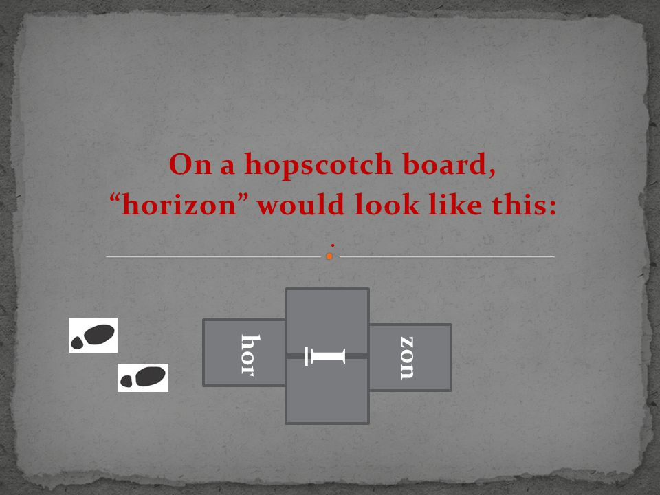 On a hopscotch board, horizon would look like this:. hor I zon