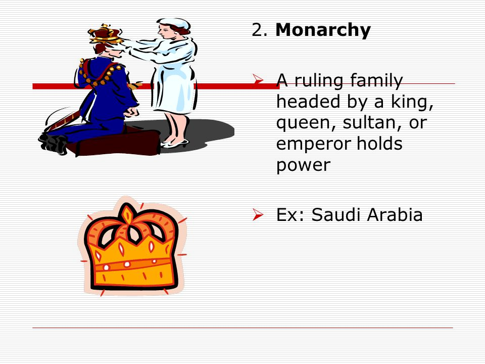 2. Monarchy  A ruling family headed by a king, queen, sultan, or emperor holds power  Ex: Saudi Arabia