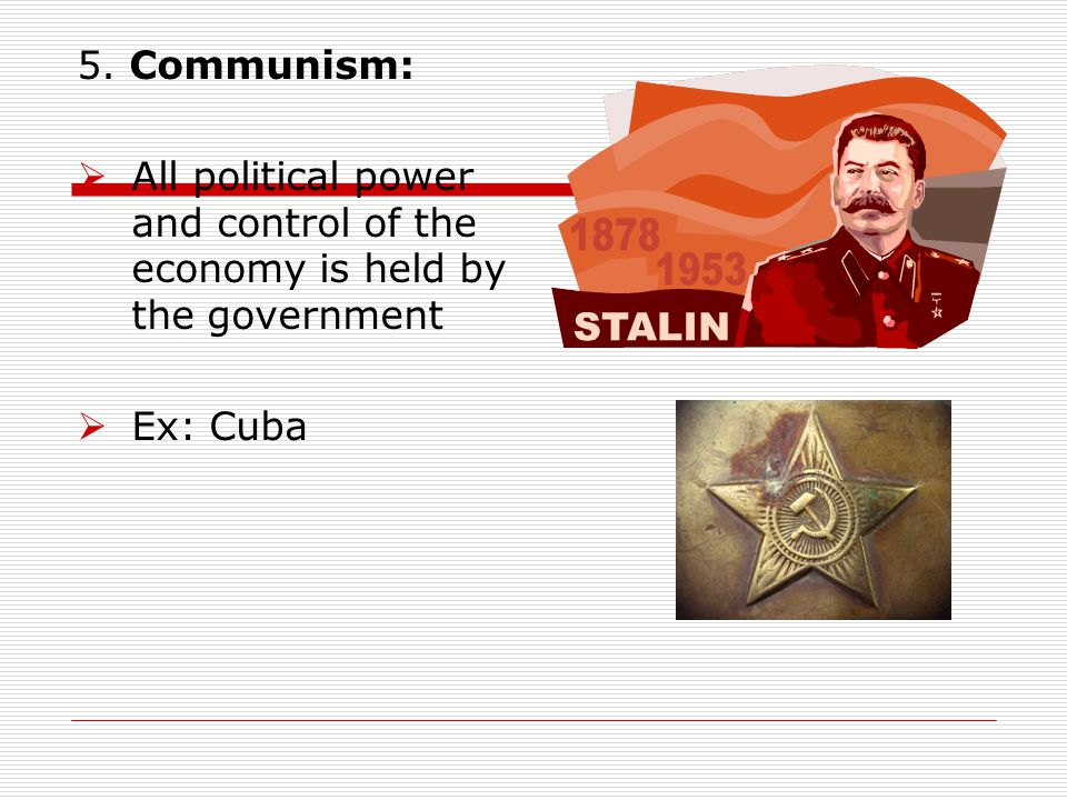 5. Communism:  All political power and control of the economy is held by the government  Ex: Cuba