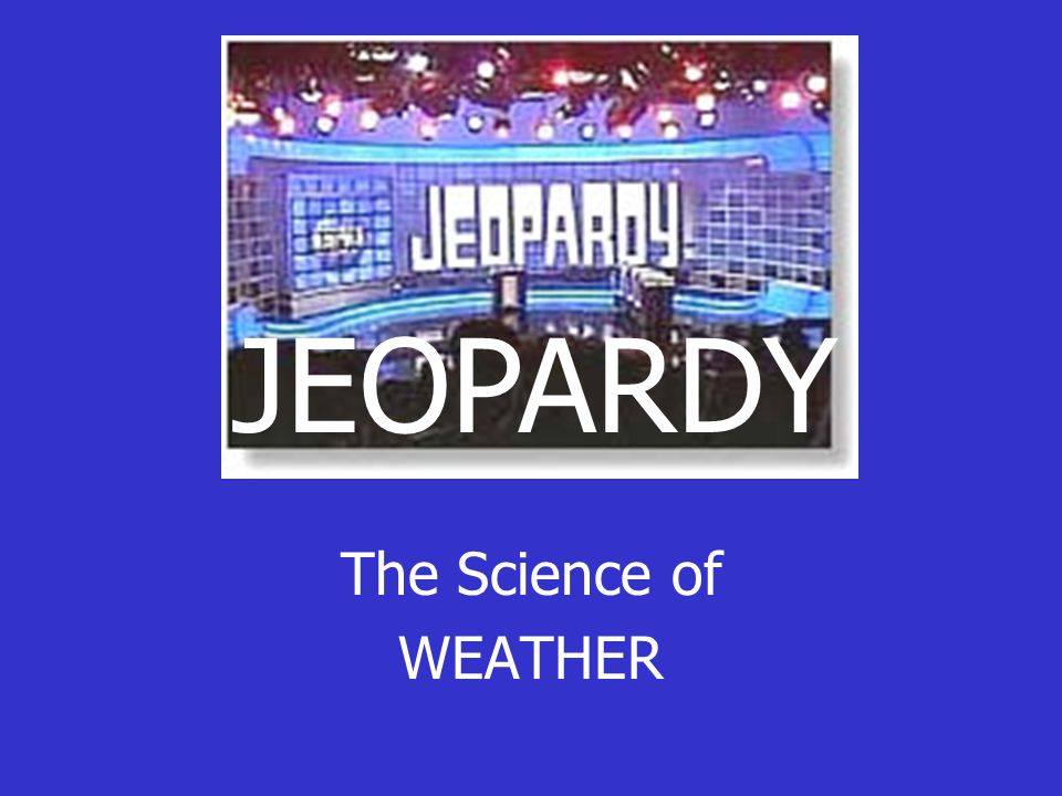 The Science of WEATHER JEOPARDY