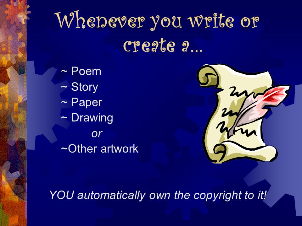 Whenever you write or create a… ~ Poem ~ Story ~ Paper ~ Drawing or ~Other artwork YOU automatically own the copyright to it!