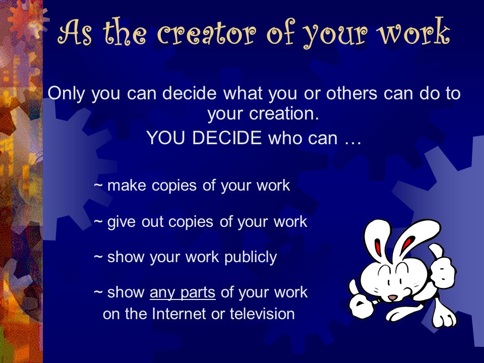 As the creator of your work Only you can decide what you or others can do to your creation.