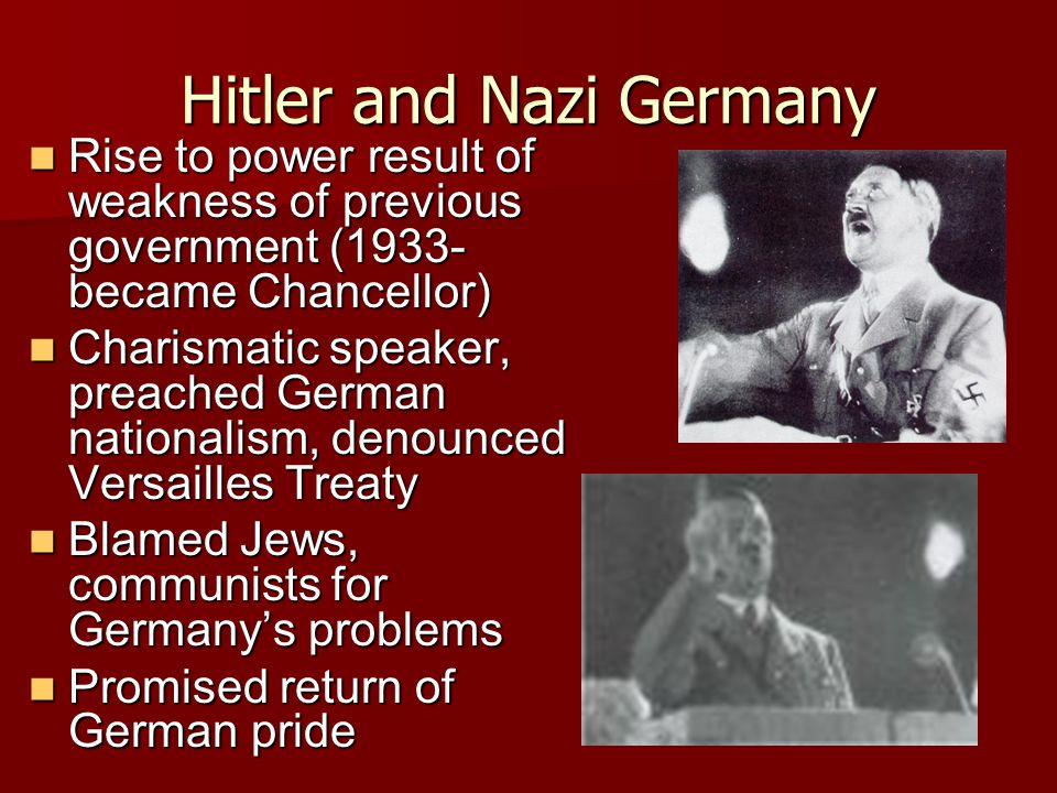 Hitler and Nazi Germany Rise to power result of weakness of previous government (1933- became Chancellor) Rise to power result of weakness of previous government (1933- became Chancellor) Charismatic speaker, preached German nationalism, denounced Versailles Treaty Charismatic speaker, preached German nationalism, denounced Versailles Treaty Blamed Jews, communists for Germany's problems Blamed Jews, communists for Germany's problems Promised return of German pride Promised return of German pride