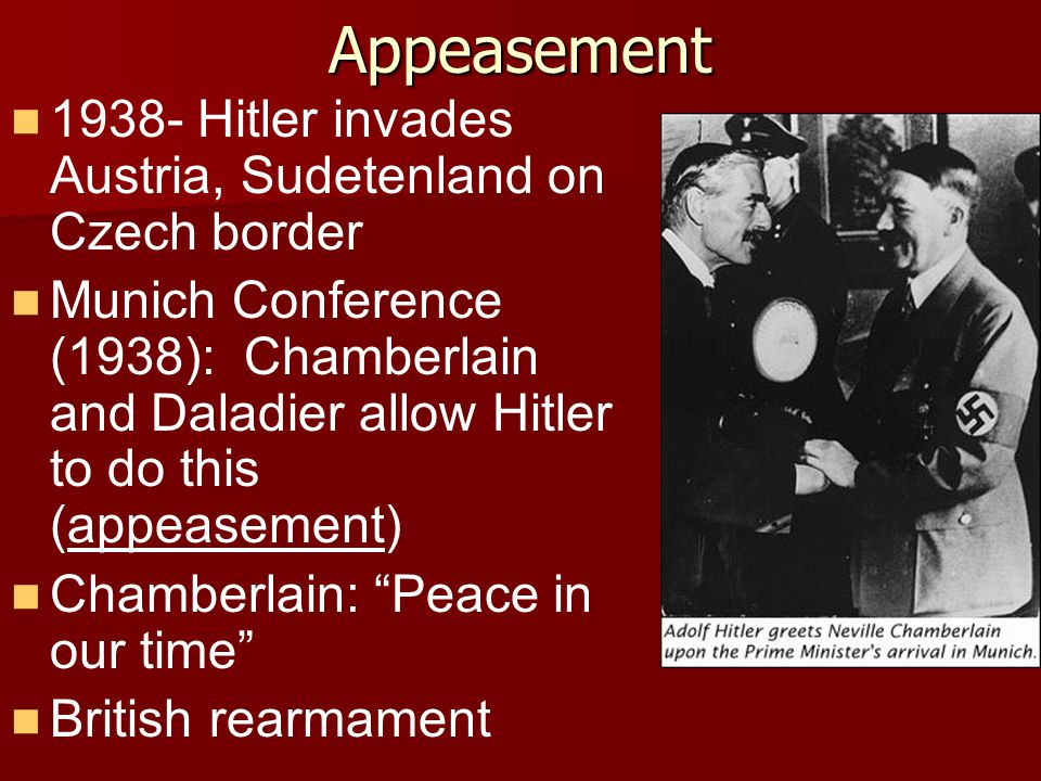 Appeasement 1938- Hitler invades Austria, Sudetenland on Czech border Munich Conference (1938): Chamberlain and Daladier allow Hitler to do this (appeasement) Chamberlain: Peace in our time British rearmament