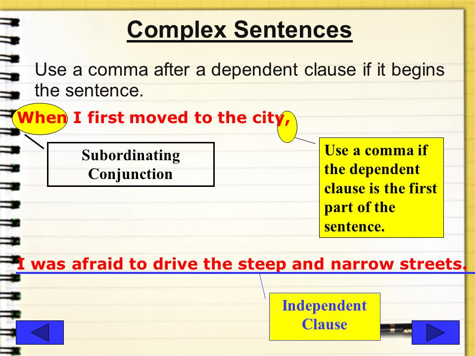Example- Complex Sentence A complex sentence contains at least one independent clause and one dependent clause. She will go to school in the city unti