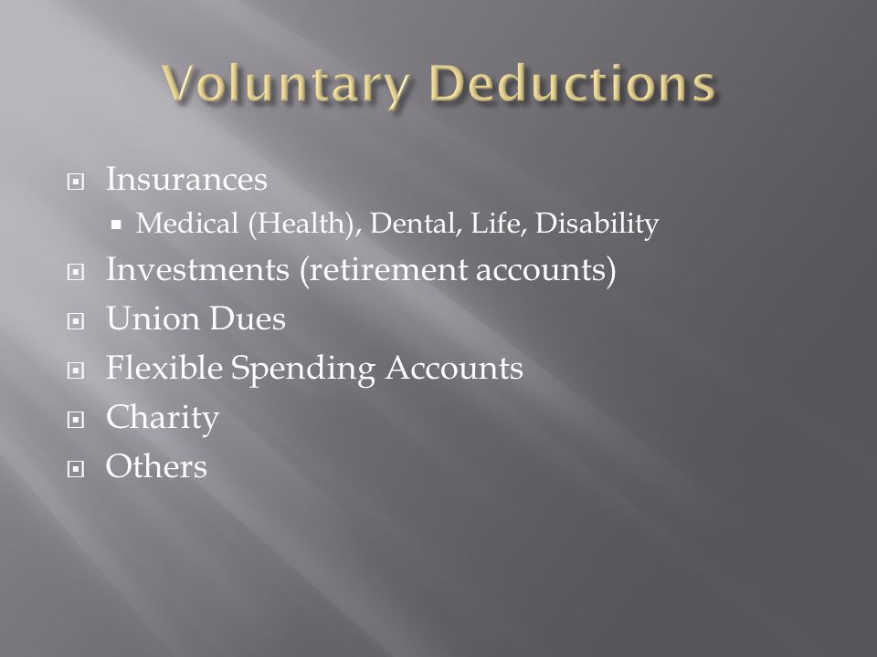  Insurances  Medical (Health), Dental, Life, Disability  Investments (retirement accounts)  Union Dues  Flexible Spending Accounts  Charity  Others